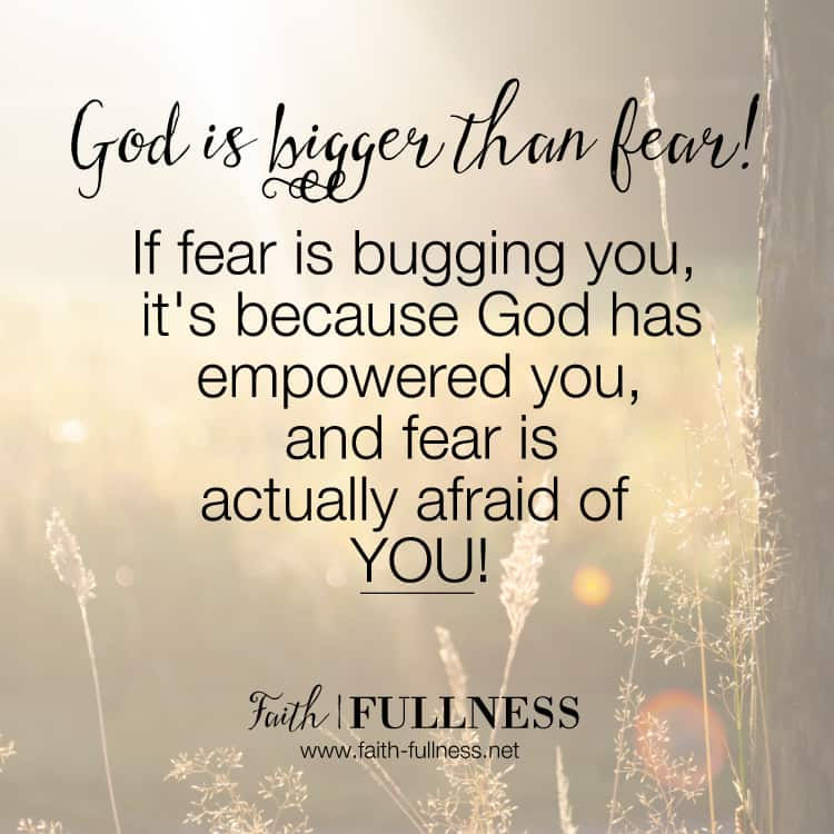 If you are struggling with fear, you need to know that God is bigger than fear! Don't let fear hold you back from your dreams because I guarantee you, if fear is bugging you, it's because God has empowered you and fear is actually afraid of you! | Faith-Fullness.net