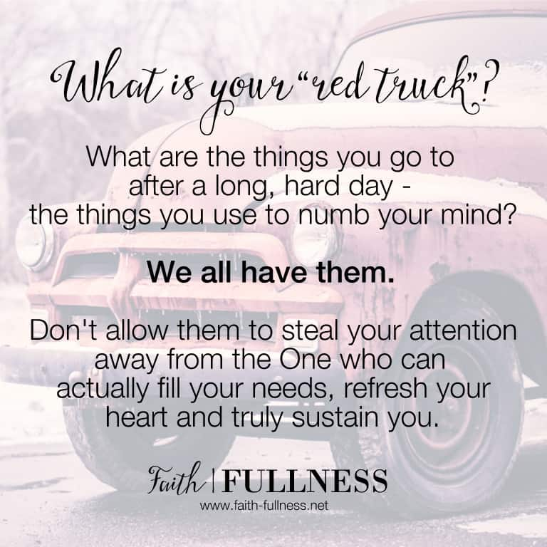 "What is your ""red truck""? What are the things you go to after a long, hard day, to numb your mind? We all have them. These things aren't bad in and of themselves but don't allow them to steal your attention away from the One who can actually fill you up, refresh your heart and truly sustain you 