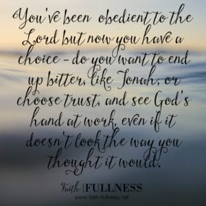 You've already been obedient to the Lord but now you have a choice, do you want to end up being bitter like Jonah, or choose to trust the Lord, and see His hand at work?   Faith-Fullness.net