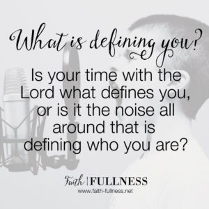 What defines you? Is it your time with the Lord, or that noise all around you that defines who you are? Today we're talking about what it looks like to make space to hear from God. | Faith-Fullness.net
