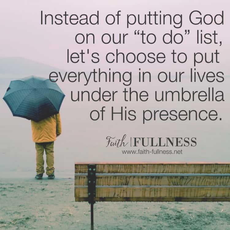 """We often think of our time with God as something we need to check off our """"to do"""" list, but instead of God standing in the lineup of daily tasks, let's choose to put everything in our lives under the umbrella of His presence. 