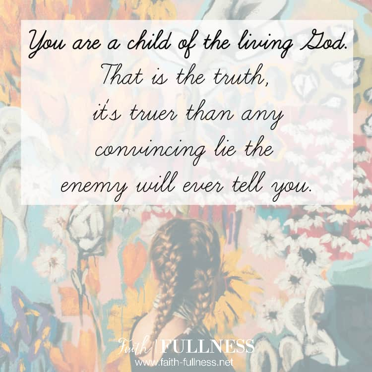 The enemy is always on the prowl, looking for his next victim. He sees our weakness and he knows what lies to tell us to reinforce those weaknesses. But the TRUTH is that you are a child of God. It's truer than any convincing lie he will ever tell you, and it's your TRUE identity. | Faith-Fullness.net
