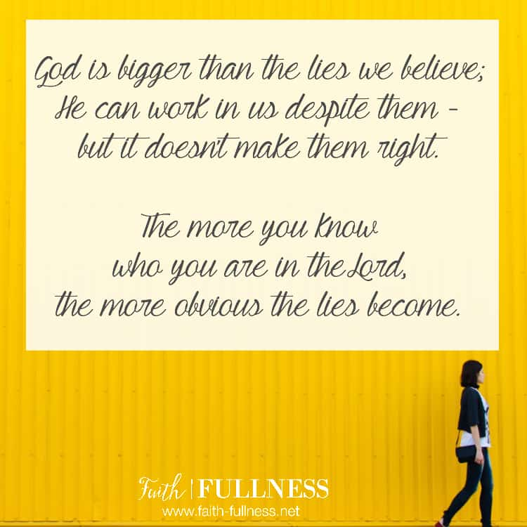 God is bigger than the lies we believe; He can work in us despite them, but it doesn't make them right. The more you know who you are in the Lord the more obvious the lies become. | Faith-Fullness.net
