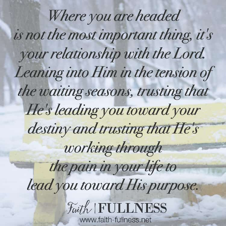 Waiting seasons are hard but where we are headed isn't the most important thing. The most important thing is our relationship with the Lord. Leaning into Him in the tension of the waiting seasons, learning to trust that He's leading us toward our destiny and trusting that He's working through the pain in our lives to lead us toward His purpose. | Faith-Fullness.net