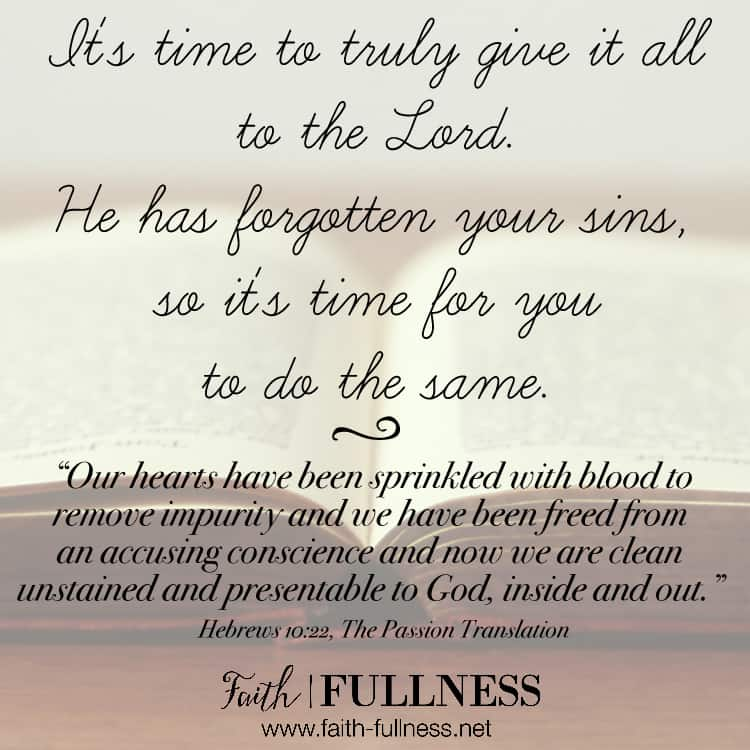 It's time to truly give it all to the Lord. If He has forgotten your sins, then it's time for you to do the same. Choose life, choose truth, choose to enter into His presence knowing you've been washed in the blood of the Lamb.   Faith-Fullness.net