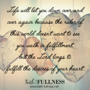 Life will let you down over and over again because the ruler of this world (John 12:31) doesn't want to see you walk in fulfillment, but the Lord longs to fulfill the desires of your heart.   Faith-Fullness.net