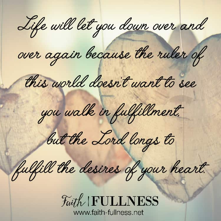 Life will let you down over and over again because the ruler of this world (John 12:31) doesn't want to see you walk in fulfillment, but the Lord longs to fulfill the desires of your heart. | Faith-Fullness.net