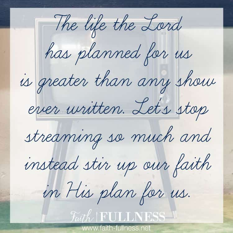 Believe it or not, your life is greater than any show or any series you spend time streaming, and the Lord is excited as He watches it unfold. But He is filled with sadness as He watches us sell ourselves short. Sadness because we have reduced our greatness by comparing and obsessing over the lie that our reality will never be as great as the shows we can stream. | Faith-Fullness.net