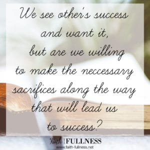 We see other's success and want it, but are we willing to trust the Lord in the process and make the necessary sacrifices along the way that will lead us to success? Taking the easy road to get what we want will never lead to the kind of success we are looking for.   Faith-Fullness.net