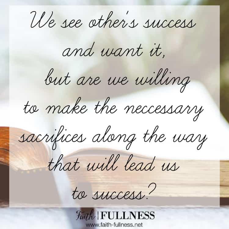 We see other's success and want it, but are we willing to trust the Lord in the process and make the necessary sacrifices along the way that will lead us to success? Taking the easy road to get what we want will never lead to the kind of success we are looking for. | Faith-Fullness.net
