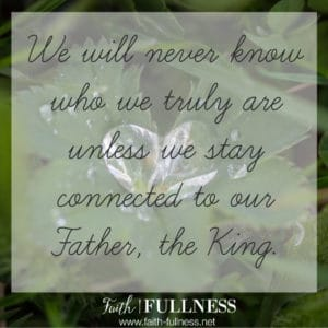 """We will always assume the worst and never truly know who we are unless we stay connected to our Father, the King. We were created to be """"originals"""", not to just """"fit in"""".   Faith-Fullness.net"""