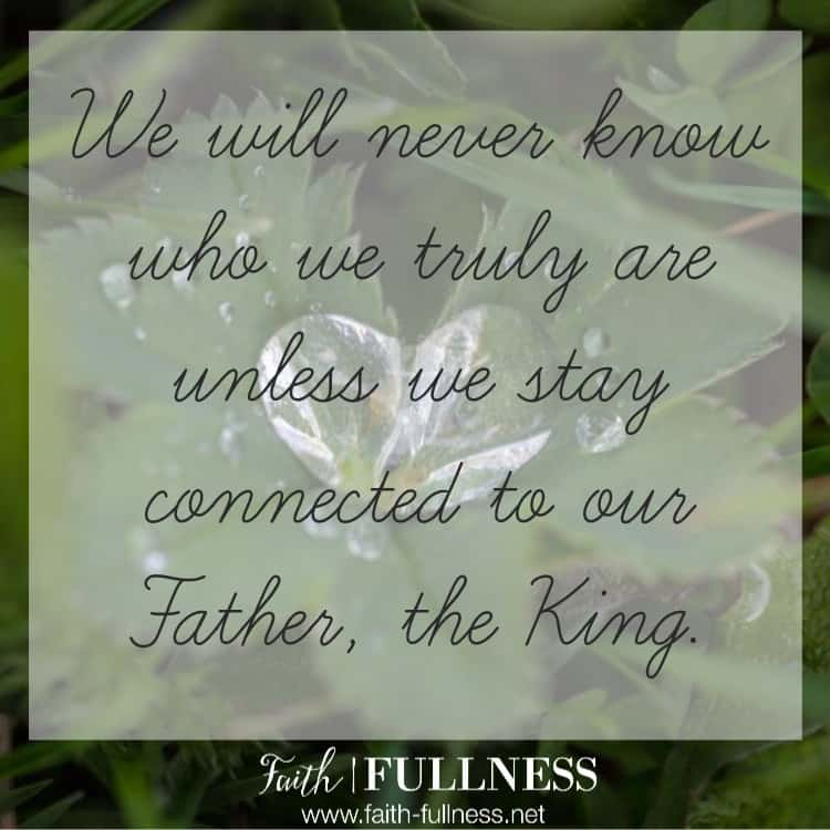 "We will always assume the worst and never truly know our identity unless we stay connected to our Father, the King. We were created to be ""originals"", not to just ""fit in"". 
