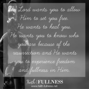 The Lord wants you to allow Him to set you free. He wants to heal you, He wants you to know who you are because of the resurrection and He wants you to experience freedom, fullness and life.   Faith-Fullness.net