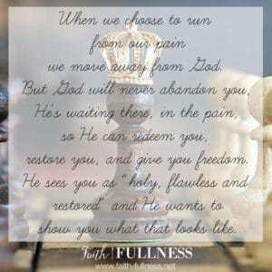 """When we choose to run from our pain, we move away from God. But God will never abandon you, He's waiting there, in the pain, so He can redeem you, restore you and give you freedom. He sees you as """"holy, flawless and restored"""" and He wants to show you what that looks like for your life. 