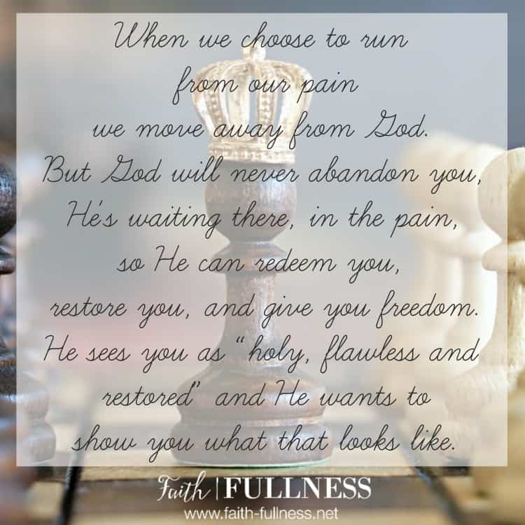 "When we choose to run from our pain, we move away from God. But God will never abandon you, He's waiting there, in the pain, so He can redeem you, restore you and give you freedom. He sees you as ""holy, flawless and restored"" and He wants to show you what that looks like for your life. 