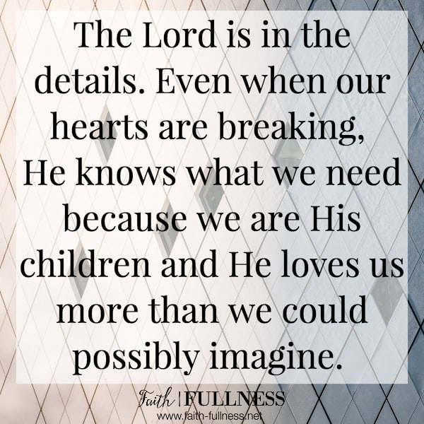 The Lord is in the details. Even when our hearts are breaking, He knows what we need because we are His children and He loves us more than we could possibly imagine. | Faith-Fullness.net
