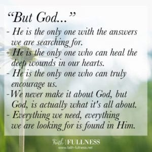 God knows exactly what you are going through, He knows your heart better than anyone ever will, which is why He's the only one who can always encourage you. | Faith-Fullness.net