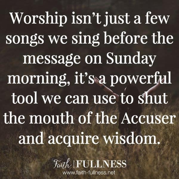 It's time to get back to worship because worship isn't just a few songs we sing before the message on Sunday morning, it's a powerful tool we can use to shut the mouth of the Accuser and acquire wisdom. | Faith-Fullness.net