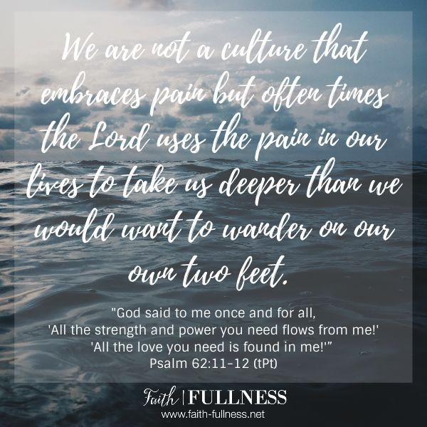 We aren't a culture that embraces pain but often times the Lord uses pain in our lives to take us deeper than we would want to wander on our own two feet. | Faith-Fullness.net