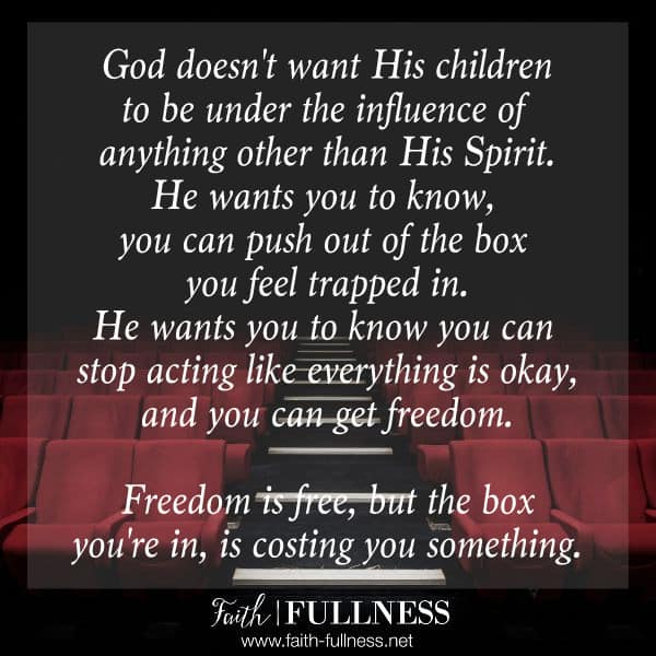 God doesn't want His children to be under the influence of anything other than His Spirit! He wants you to know, you can push out of the box you feel trapped in. He wants you to know you can stop acting like everything is okay, and you can get freedom. Freedom is free, but the box you're in, is costing you something. | Faith-Fullness.net