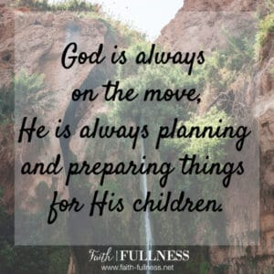 God is always on the move, He is always planning and preparing things for His children.   Faith-Fullness.net